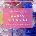 COME ESSERE FELICE CON HAPPY SPEAKING SULLE TRACCE DELLA FELICITà CON Maurizia Scaletti
